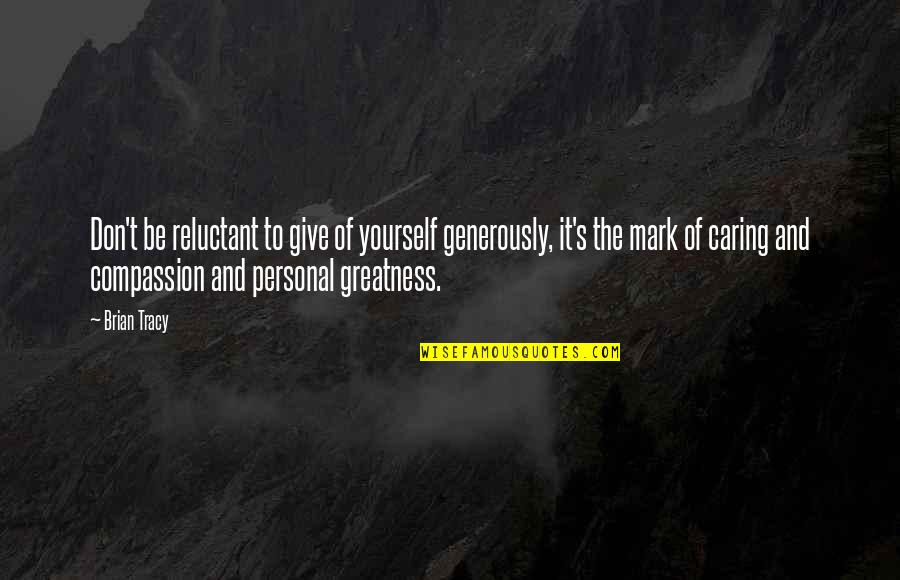 Give Generously Quotes By Brian Tracy: Don't be reluctant to give of yourself generously,