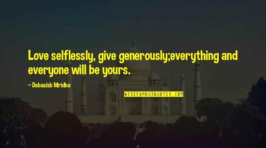 Give Generously Quotes By Debasish Mridha: Love selflessly, give generously;everything and everyone will be