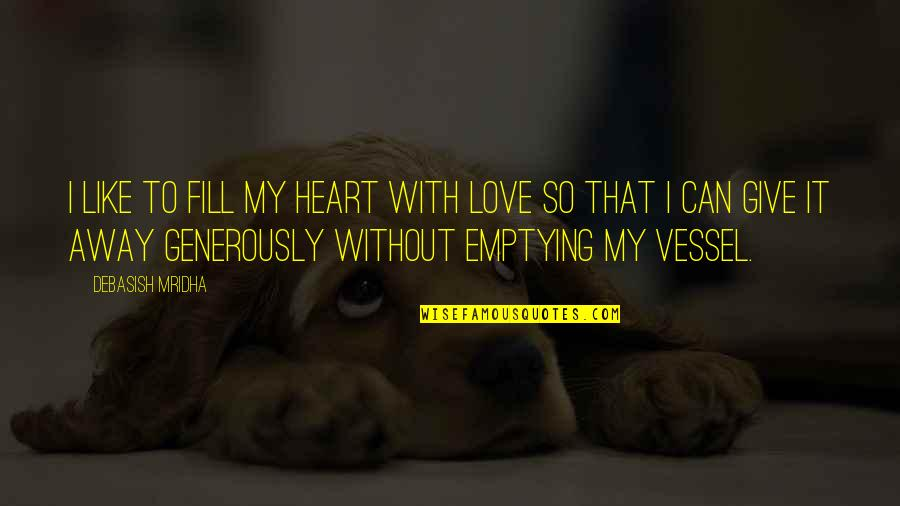 Give Generously Quotes By Debasish Mridha: I like to fill my heart with love