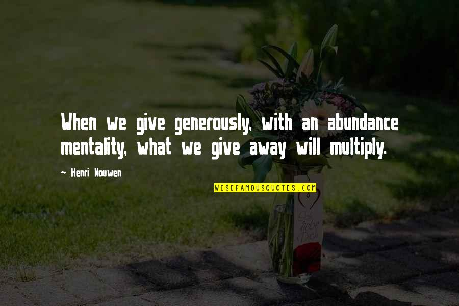 Give Generously Quotes By Henri Nouwen: When we give generously, with an abundance mentality,