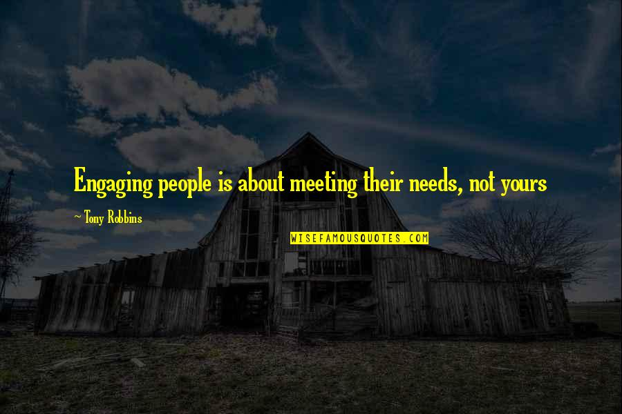 Give Generously Quotes By Tony Robbins: Engaging people is about meeting their needs, not