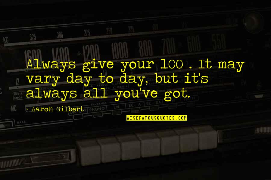 Give It All You Got Quotes By Aaron Gilbert: Always give your 100%. It may vary day