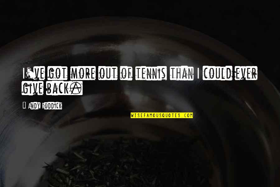 Give It All You Got Quotes By Andy Roddick: I've got more out of tennis than I