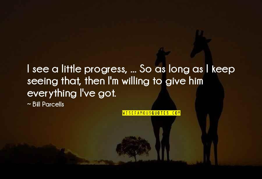 Give It All You Got Quotes By Bill Parcells: I see a little progress, ... So as