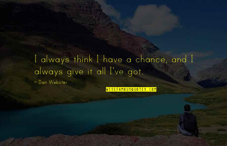 Give It All You Got Quotes By Dan Webster: I always think I have a chance, and
