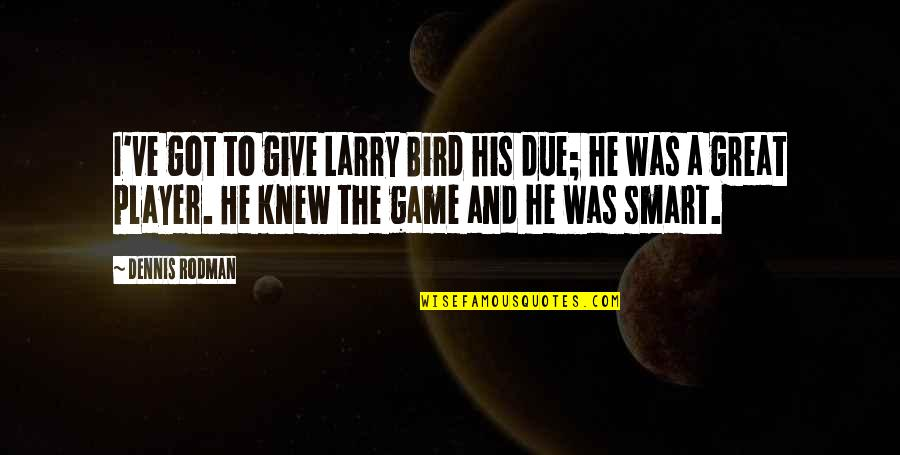 Give It All You Got Quotes By Dennis Rodman: I've got to give Larry Bird his due;