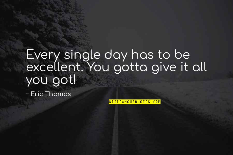 Give It All You Got Quotes By Eric Thomas: Every single day has to be excellent. You