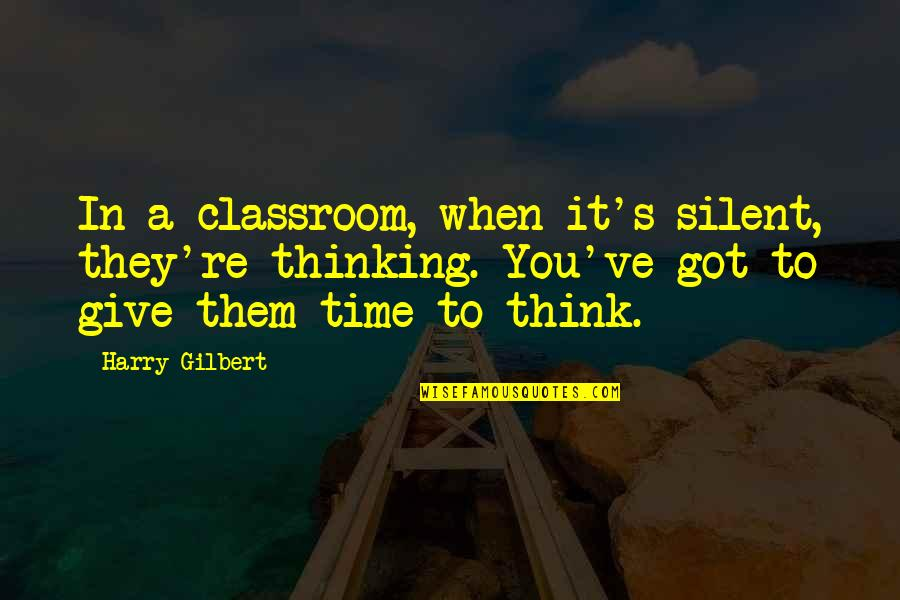 Give It All You Got Quotes By Harry Gilbert: In a classroom, when it's silent, they're thinking.