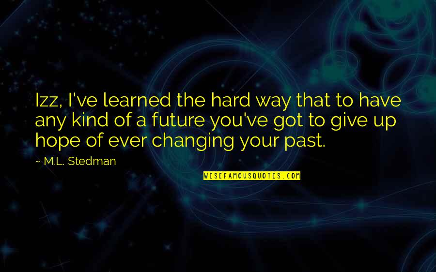 Give It All You Got Quotes By M.L. Stedman: Izz, I've learned the hard way that to