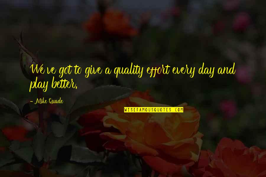 Give It All You Got Quotes By Mike Quade: We've got to give a quality effort every