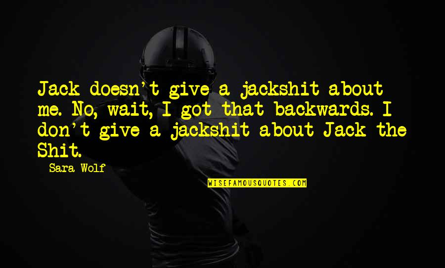 Give It All You Got Quotes By Sara Wolf: Jack doesn't give a jackshit about me. No,