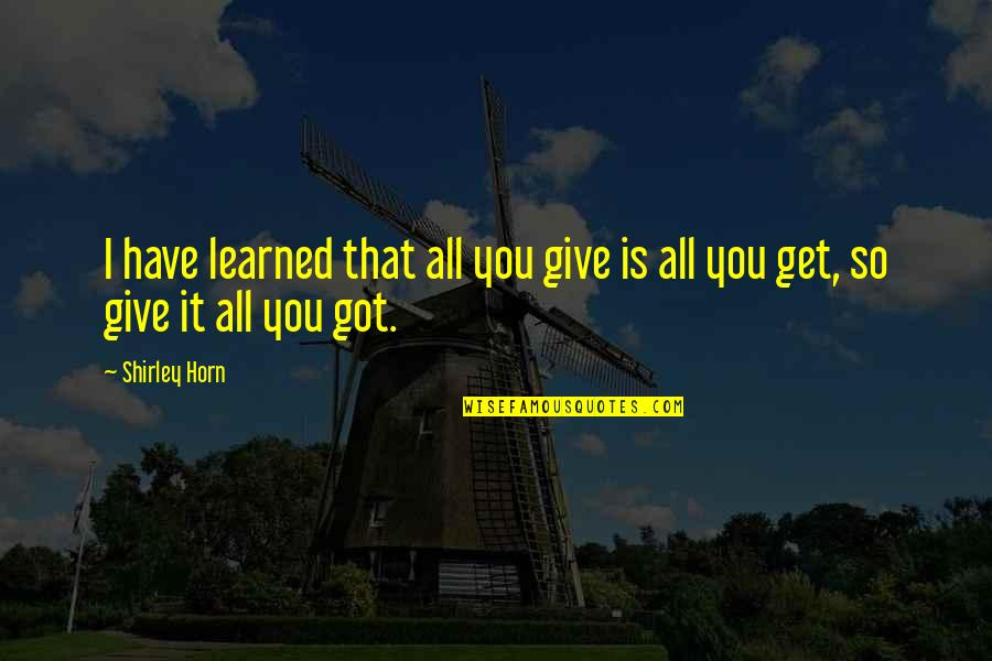 Give It All You Got Quotes By Shirley Horn: I have learned that all you give is