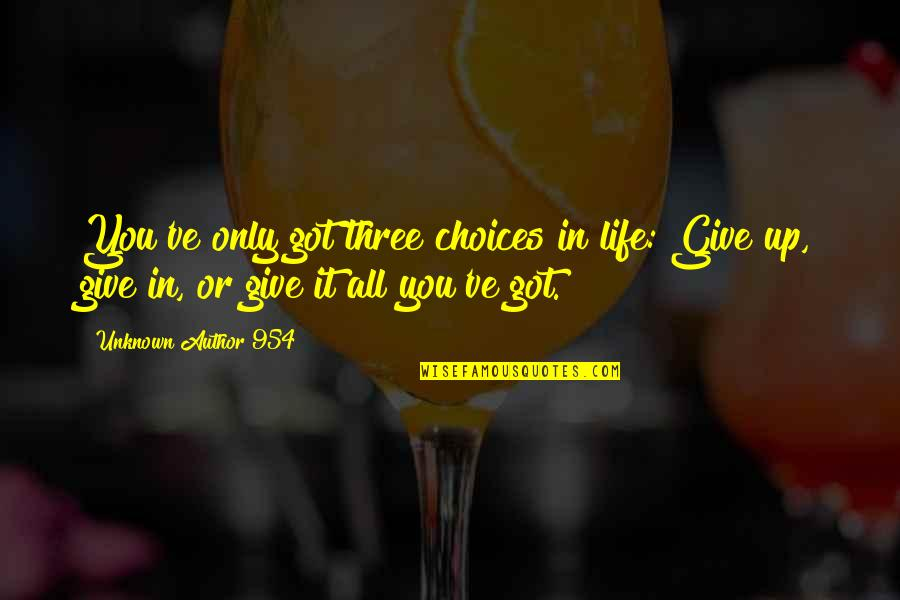 Give It All You Got Quotes By Unknown Author 954: You've only got three choices in life: Give