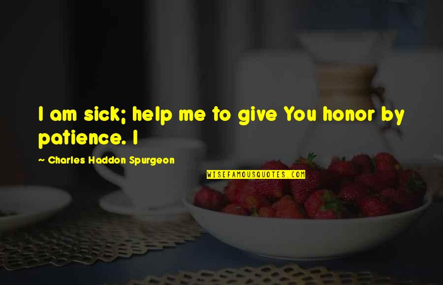 Give Me More Patience Quotes By Charles Haddon Spurgeon: I am sick; help me to give You