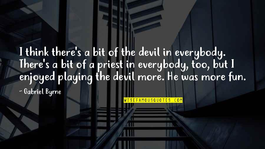 Give Me More Patience Quotes By Gabriel Byrne: I think there's a bit of the devil