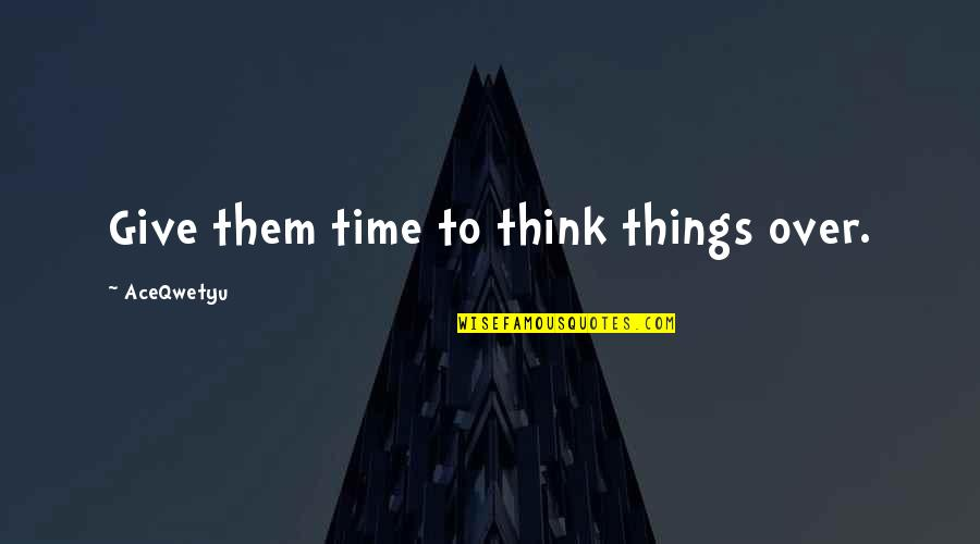 Give Time Love Quotes By AceQwetyu: Give them time to think things over.