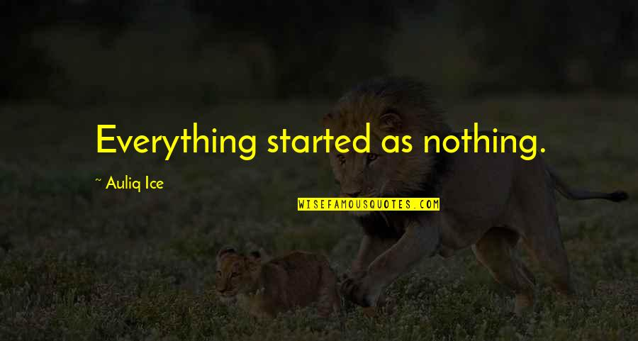 Give Time Love Quotes By Auliq Ice: Everything started as nothing.