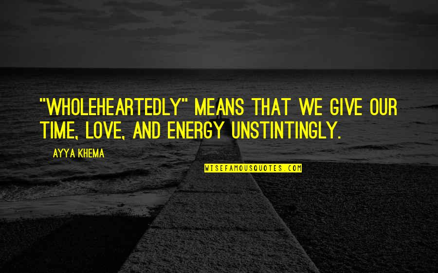 """Give Time Love Quotes By Ayya Khema: """"Wholeheartedly"""" means that we give our time, love,"""