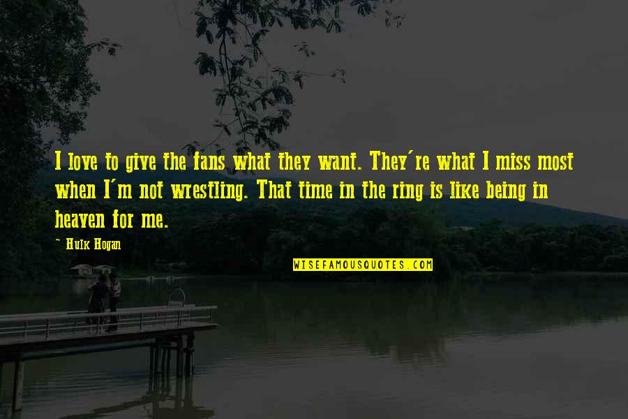Give Time Love Quotes By Hulk Hogan: I love to give the fans what they