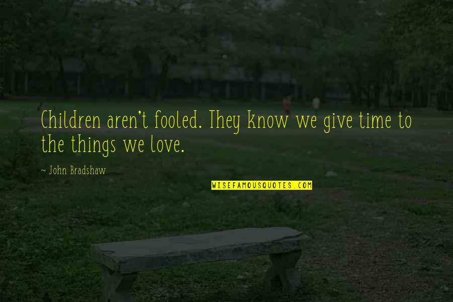 Give Time Love Quotes By John Bradshaw: Children aren't fooled. They know we give time