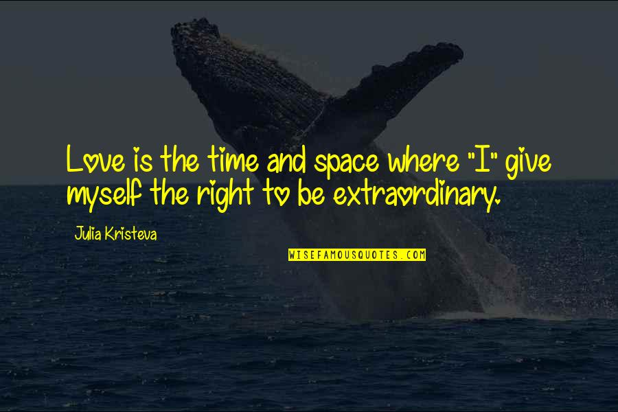 """Give Time Love Quotes By Julia Kristeva: Love is the time and space where """"I"""""""