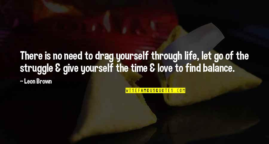 Give Time Love Quotes By Leon Brown: There is no need to drag yourself through