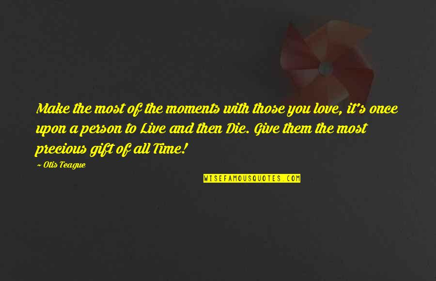 Give Time Love Quotes By Otis Teague: Make the most of the moments with those
