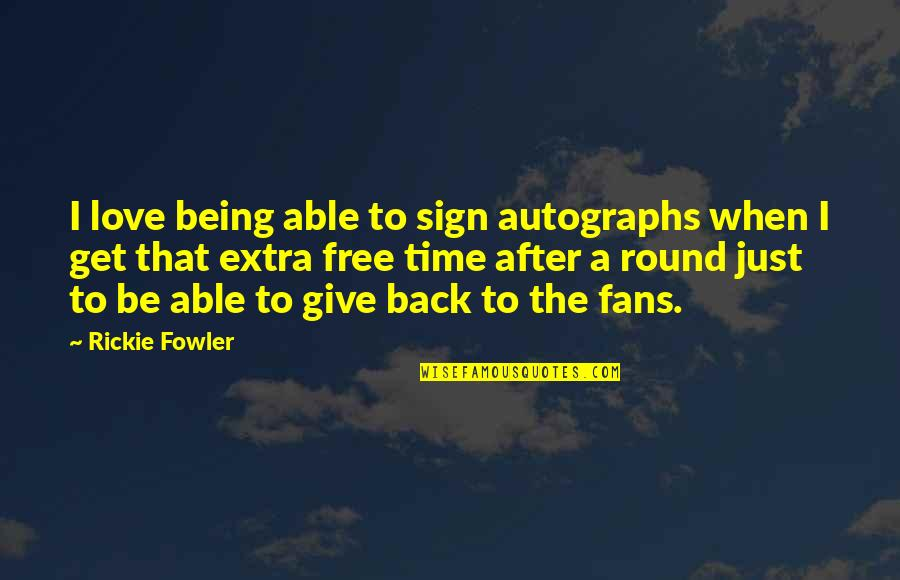 Give Time Love Quotes By Rickie Fowler: I love being able to sign autographs when