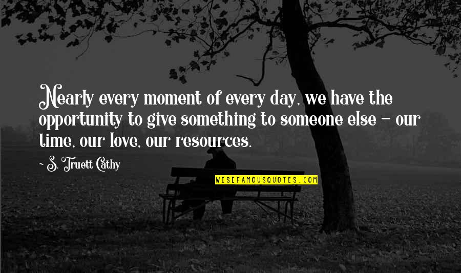 Give Time Love Quotes By S. Truett Cathy: Nearly every moment of every day, we have