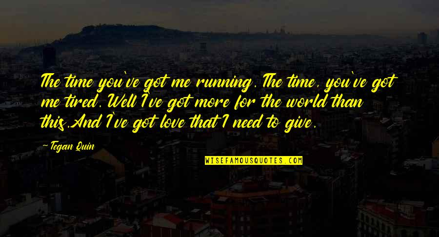 Give Time Love Quotes By Tegan Quin: The time you've got me running. The time,