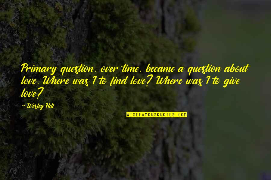 Give Time Love Quotes By Wesley Hill: Primary question, over time, became a question about