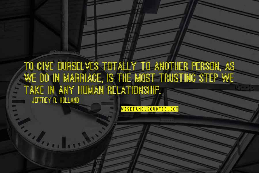 Give Up On Relationship Quotes By Jeffrey R. Holland: To give ourselves totally to another person, as