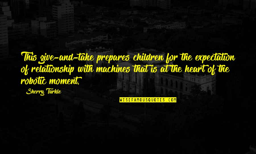 Give Up On Relationship Quotes By Sherry Turkle: This give-and-take prepares children for the expectation of