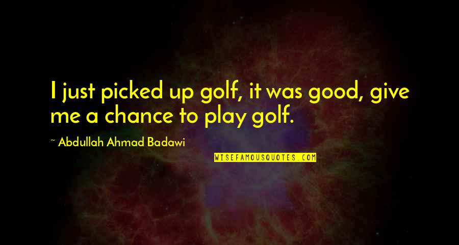 Give Up Quotes By Abdullah Ahmad Badawi: I just picked up golf, it was good,