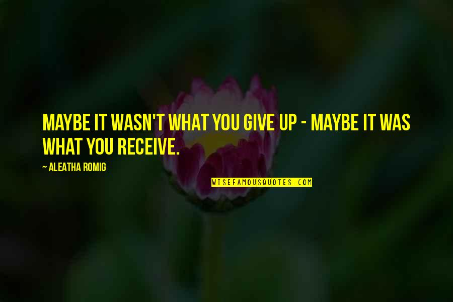 Give Up Quotes By Aleatha Romig: Maybe it wasn't what you give up -
