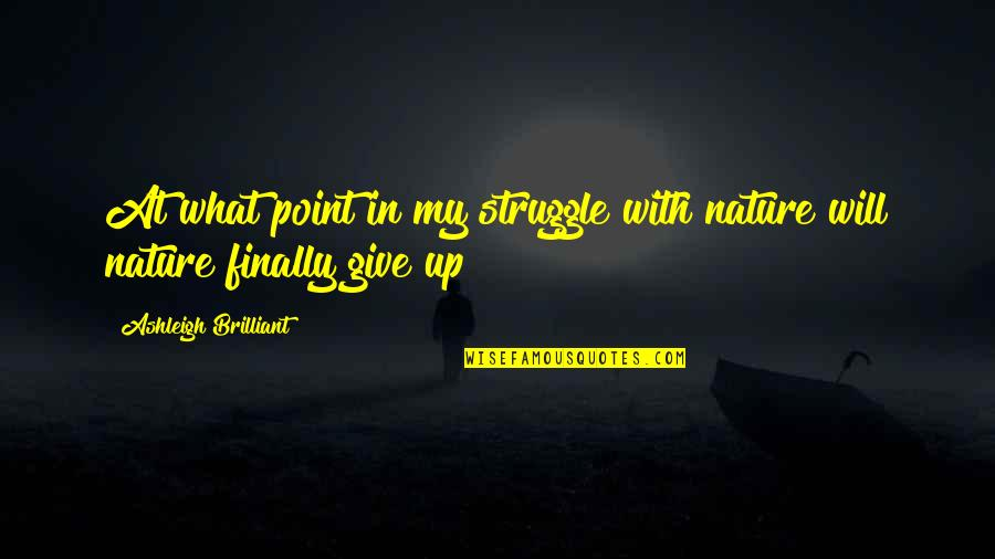 Give Up Quotes By Ashleigh Brilliant: At what point in my struggle with nature