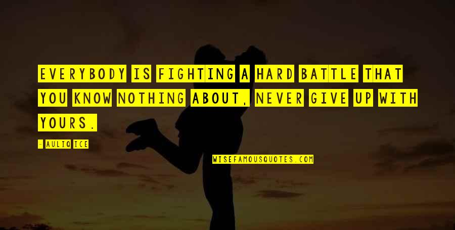 Give Up Quotes By Auliq Ice: Everybody is fighting a hard battle that you