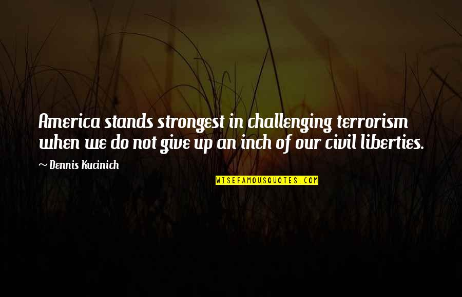 Give Up Quotes By Dennis Kucinich: America stands strongest in challenging terrorism when we