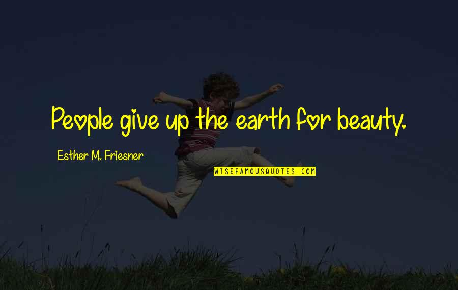 Give Up Quotes By Esther M. Friesner: People give up the earth for beauty.