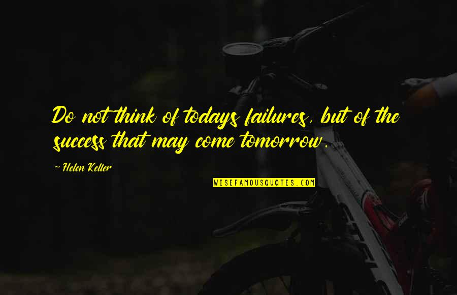 Give Up Quotes By Helen Keller: Do not think of todays failures, but of