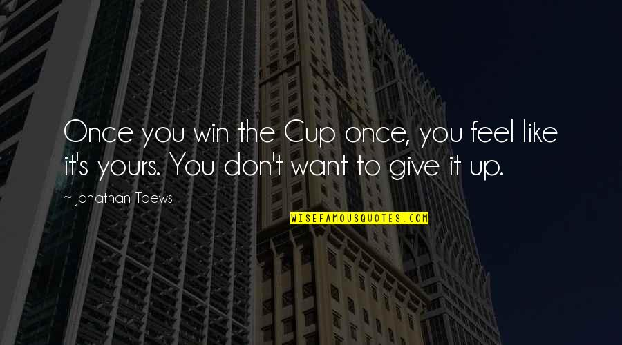 Give Up Quotes By Jonathan Toews: Once you win the Cup once, you feel