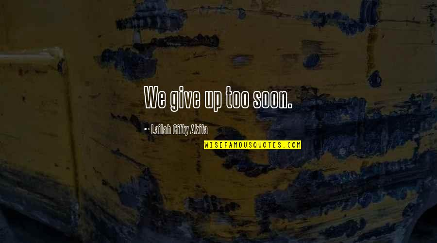 Give Up Quotes By Lailah Gifty Akita: We give up too soon.