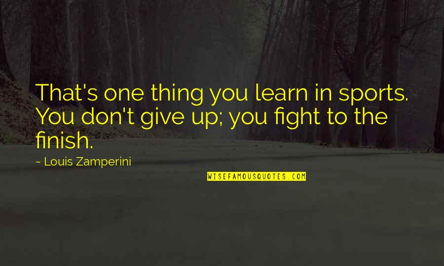 Give Up Quotes By Louis Zamperini: That's one thing you learn in sports. You