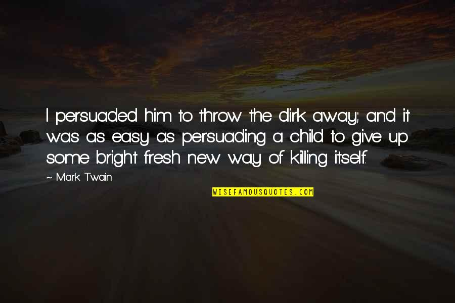 Give Up Quotes By Mark Twain: I persuaded him to throw the dirk away;