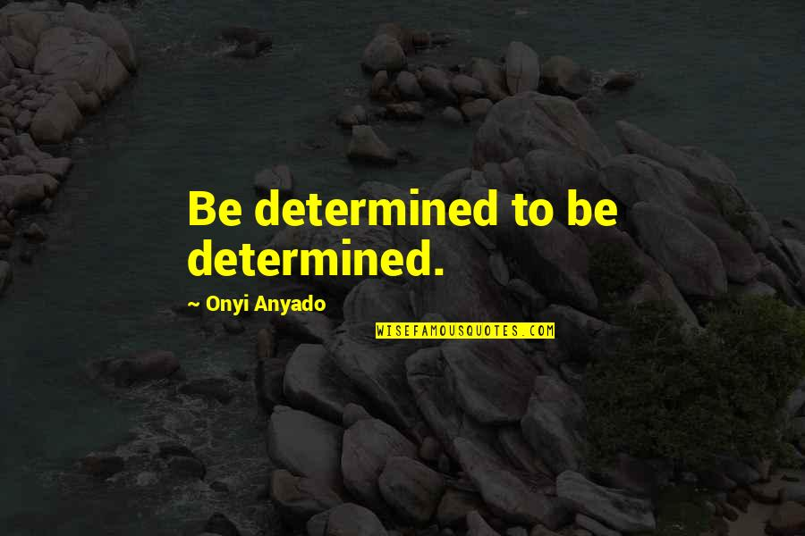 Give Up Quotes By Onyi Anyado: Be determined to be determined.