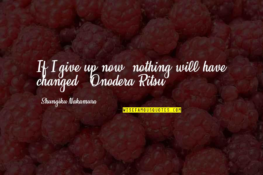 Give Up Quotes By Shungiku Nakamura: If I give up now, nothing will have