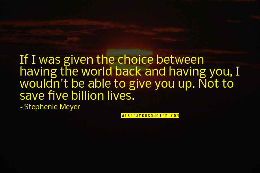 Give Up Quotes By Stephenie Meyer: If I was given the choice between having