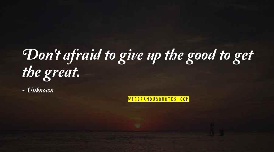 Give Up Quotes By Unknown: Don't afraid to give up the good to