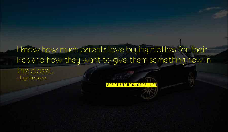 Give Your Best Love Quotes By Liya Kebede: I know how much parents love buying clothes