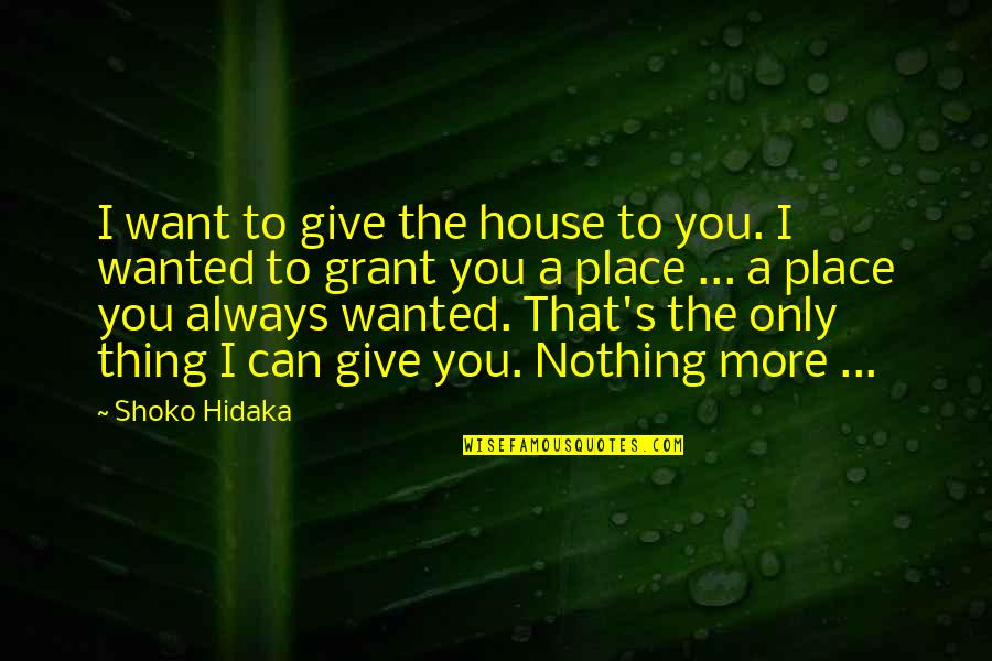 Give Your Best Love Quotes By Shoko Hidaka: I want to give the house to you.